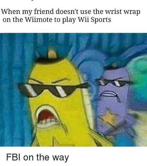 Fbi, Memes, and Sports: When my friend doesn't use the wrist wrap  on the Wiimote to play Wii Sports FBI on the way