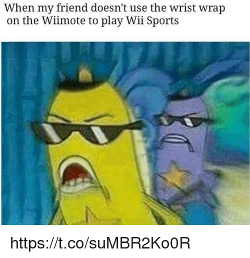 Memes, Sports, and 🤖: When my friend doesn't use the wrist wrap  on the Wiimote to play Wii Sports https://t.co/suMBR2Ko0R