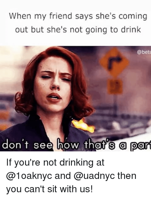 Girl Memes, Bet, and Port: When my friend says she's coming  out but she's not going to drink  @bet  don't see  how thats port If you're not drinking at @1oaknyc and @uadnyc then you can't sit with us!