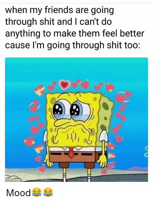 Friends, Funny, and Mood: when my friends are going  through shit and I can't do  anything to make them feel better  cause I'm going through shit too:  0 Mood😂😂