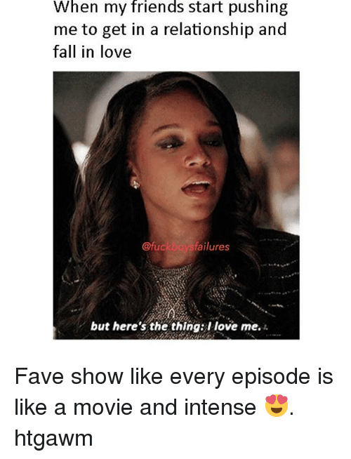 Fall, Friends, and Fucking: When my friends start pushing  me to get in a relationship and  fall in love  @fuck  failures  but here's the thing: I love me. Fave show like every episode is like a movie and intense 😍. htgawm