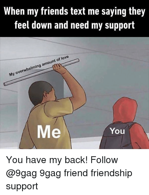 9gag, Friends, and Love: When my friends text me saying they  feel down and need my support  My overwhelming amount of love  Me  You You have my back! Follow @9gag 9gag friend friendship support