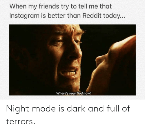 Friends, Funny, and God: When my friends try to tell me that  Instagram is better than Reddit today  Where's your God now? Night mode is dark and full of terrors.