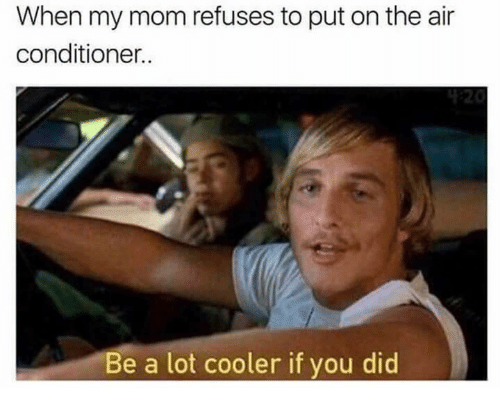 Funny, Air Conditioner, and Mom: When my mom refuses to put on the air  conditioner.  Be a lot cooler if you did
