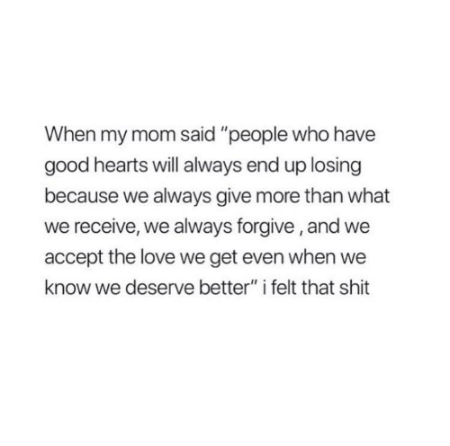 """Love, Shit, and Good: When my mom said """"people who have  good hearts will always end up losing  because we always give more than what  we receive, we always forgive, and we  accept the love we get even when we  know we deserve better"""" i felt that shit"""