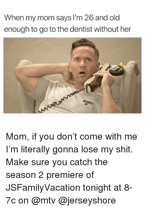 Funny, Mtv, and Shit: When my mom says lI'm 26 and old  enough to go to the dentist without her Mom, if you don't come with me I'm literally gonna lose my shit. Make sure you catch the season 2 premiere of JSFamilyVacation tonight at 8-7c on @mtv @jerseyshore
