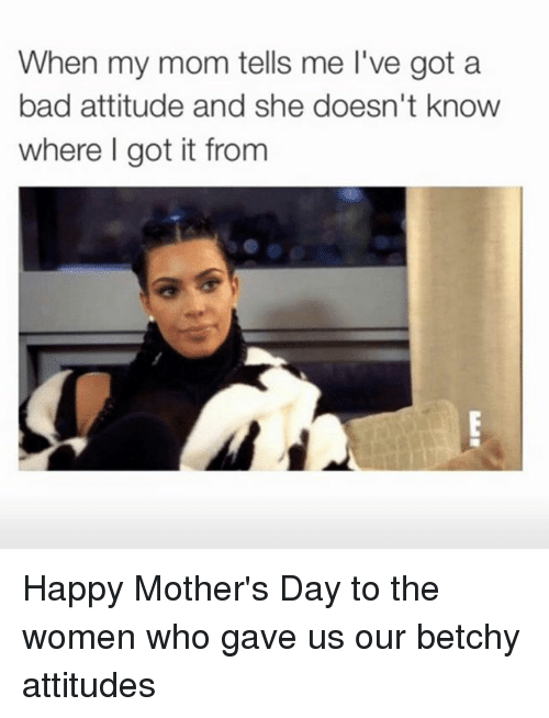 Bad, Mother's Day, and Happy: When my mom tells me l've got a  bad attitude and she doesn't know  where I got it from Happy Mother's Day to the women who gave us our betchy attitudes