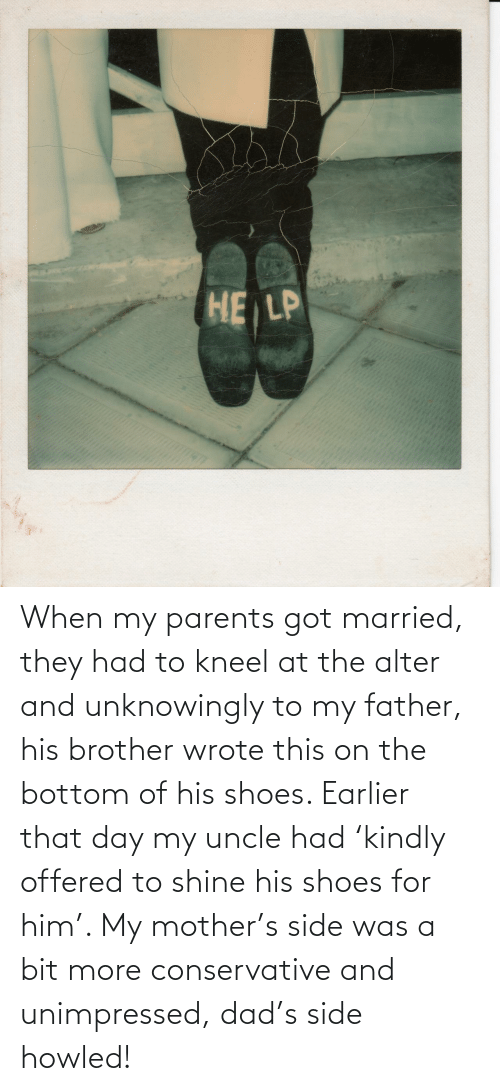 Dad, Parents, and Shoes: When my parents got married, they had to kneel at the alter and unknowingly to my father, his brother wrote this on the bottom of his shoes. Earlier that day my uncle had 'kindly offered to shine his shoes for him'. My mother's side was a bit more conservative and unimpressed, dad's side howled!