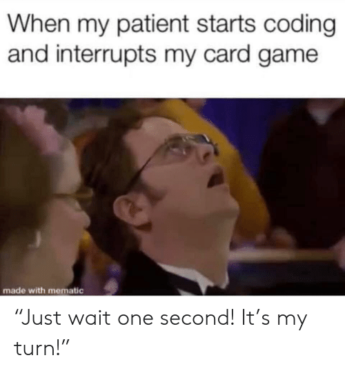 "Funny, Game, and Patient: When my patient starts coding  and interrupts my card game  made with mematic ""Just wait one second! It's my turn!"""
