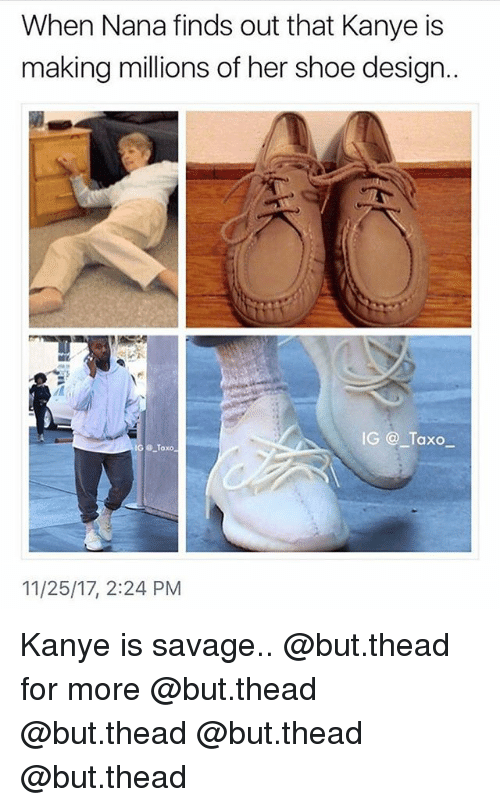 Kanye, Memes, and Savage: When Nana finds out that Kanye is  making millions of her shoe design  IG Taxo  Toxo  11/25/17, 2:24 PM Kanye is savage.. @but.thead for more @but.thead @but.thead @but.thead @but.thead