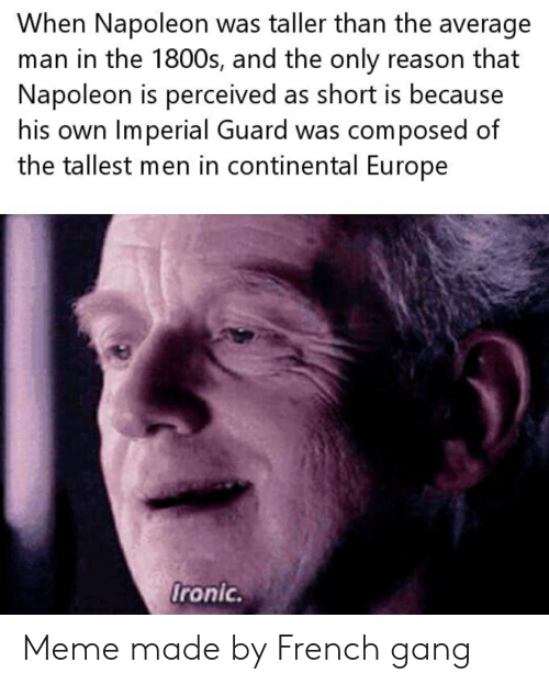 Ironic, Meme, and Gang: When Napoleon was taller than the average  man in the 1800s, and the only reason that  Napoleon is perceived as short is because  his own Imperial Guard was composed of  the tallest men in continental Europe  Ironic. Meme made by French gang