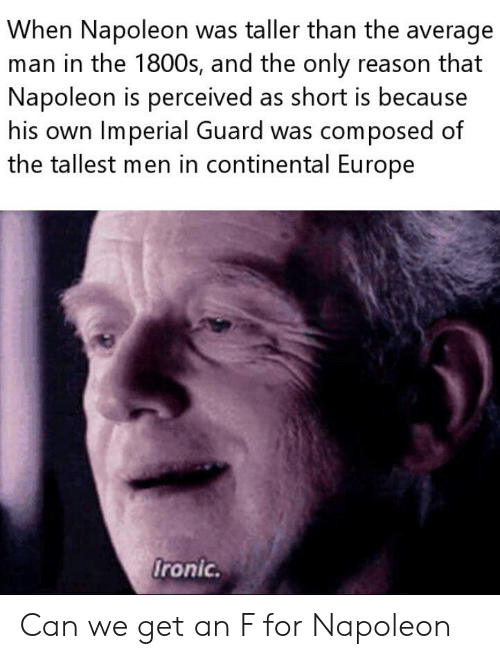 Ironic, Europe, and Reason: When Napoleon was taller than the average  man in the 1800s, and the only reason that  Napoleon is perceived as short is because  his own Imperial Guard was composed of  the tallest men in continental Europe  Ironic. Can we get an F for Napoleon
