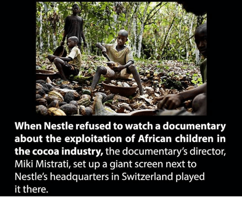 Children, Memes, and Giant: When Nestle refused to watch a documentary  about the exploitation of African children in  the cocoa industry, the documentary's director,  Miki Mistrati, set up a giant screen next to  Nestle's headquarters in Switzerland played  it there.