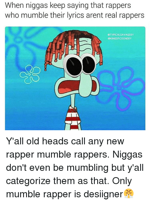 Memes, Lyrics, and 🤖: When niggas keep saying that rappers  who mumble their lyrics arent real rappers  CTYPICALSAVAGERY  CKINGOFCOONERY Y'all old heads call any new rapper mumble rappers. Niggas don't even be mumbling but y'all categorize them as that. Only mumble rapper is desiigner😤