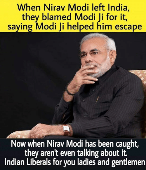 Memes, India, and Indian: When Nirav Modi left India  they blamed Modi Ji for it,  saying Modi Ji helped him escape  Now when Nirav Modi has been caught,  they aren't even talking about it.  Indian Liberals for you ladies and gentlemen