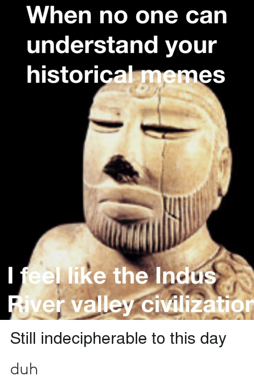 Memes, History, and Historical: When no one can  understand your  historical memes  l feel like the Indus  ivilizatio  ver valley civilization  Still indecipherable to this day duh