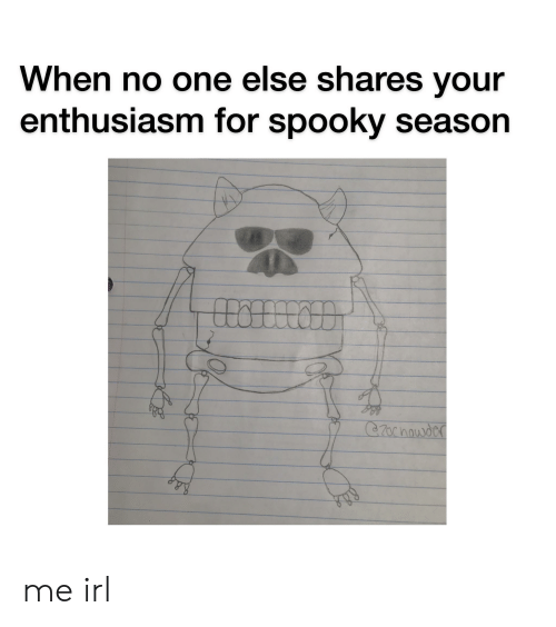 Spooky, Enthusiasm, and Irl: When no one else shares your  enthusiasm for spooky season  CZocnowdcr me irl