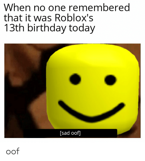 Birthday, Today, and Sad: When no one remembered  that it was Roblox's  13th birthday today  [sad oof] oof