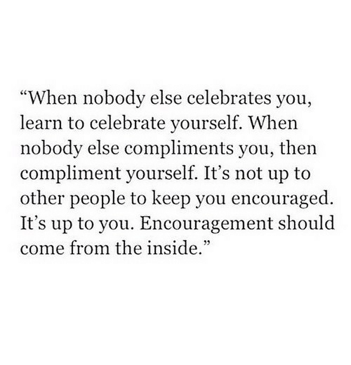 """You, Inside, and People: """"When nobody else celebrates you,  learn to celebrate yourself. When  nobody else compliments you, then  compliment yourself. It's not up to  other people to keep you encouraged.  It's up to you. Encouragement should  come from the inside."""""""