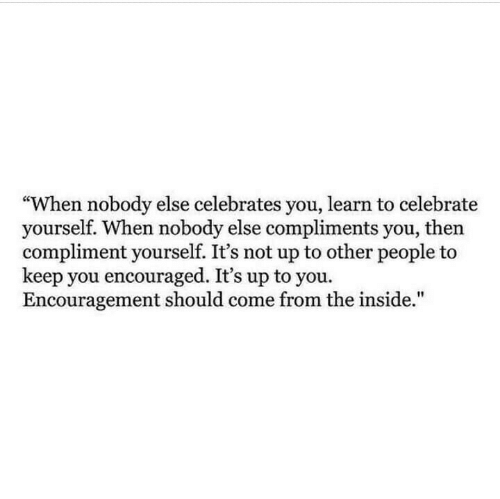 """You, Inside, and People: """"When nobody else celebrates you, learn to celebrate  yourself. When nobody else compliments you, then  compliment yourself. It's not up to other people t  keep you encouraged. It's up to you.  Encouragement should come from the inside."""""""