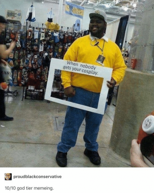 God, Cosplay, and Tier: When nobody  gets your cosplay  proudblackconservative  10/10 god tier memeing