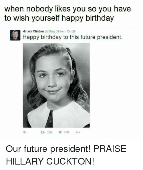 Birthday Future And Hillary Clinton When Nobody Likes You So Have To