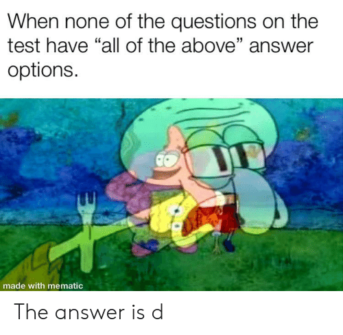 "SpongeBob, Test, and All of The: When none of the questions on the  test have ""all of the above"" answer  options.  made with mematic The answer is d"