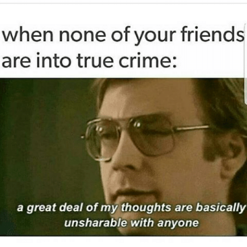 Crime, Friends, and True: when none of your friends  are into true crime:  a great deal of my thoughts are basically  unsharable with anyone