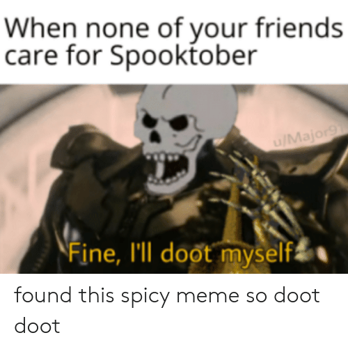 Friends, Meme, and Dank Memes: When none of your friends  care for Spooktober  u/Major9  Fine, I'll doot myself found this spicy meme so doot doot