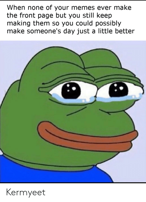Memes, Reddit, and Page: When none of your memes ever make  the front page but you still keep  making them so you could possibly  make someone's day just a little better Kermyeet