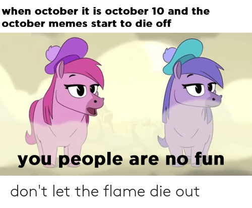 Funny, Memes, and Fun: when october it is october 10 and the  october memes start to die off  you people are no fun don't let the flame die out