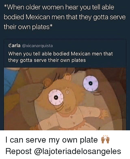 Memes, Women, and Mexican: *When older women hear you tell able  bodied Mexican men that they gotta serve  their own plates  Carla @xicanarquista  When you tell able bodied Mexican men that  they gotta serve their own plates I can serve my own plate 🙌🏾 Repost @lajoteriadelosangeles