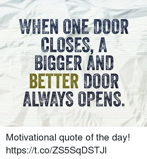 Quote When One Door Closes Another Opens: WHEN ONE DOOR CLOSES A BIGGER AND BETTER D00R ALWAYS OPENS