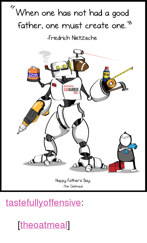 """Fathers Day, Target, and Tumblr: When one has not had a good  father, one must create one.  Friedrich Nietzsche  GOJO  D-40  NIETZSCHE  DADWARRIOR  9000  Happy Father's Day  The Oatmeal <p><a href=""""http://tumblr.tastefullyoffensive.com/post/53145973992/theoatmeal"""" class=""""tumblr_blog"""" target=""""_blank"""">tastefullyoffensive</a>:</p>  <blockquote><p>[<a href=""""http://oatmeal.tumblr.com/post/53141508471"""" target=""""_blank"""">theoatmeal</a>]</p></blockquote>"""