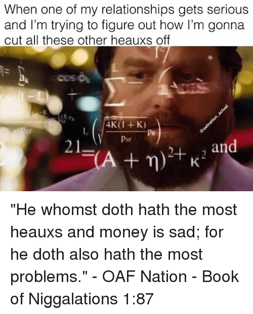 """Memes, Money, and Relationships: When one of my relationships gets serious  and I'm trying to figure out how I'm gonna  cut all these other heauxs off  Psr  21  an """"He whomst doth hath the most heauxs and money is sad; for he doth also hath the most problems."""" - OAF Nation - Book of Niggalations 1:87"""