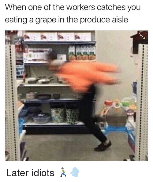 Dank Memes, Idiot, and Producer: When one of the workers catches you  eating a grape in the produce aisle Later idiots 🏃🏻💨