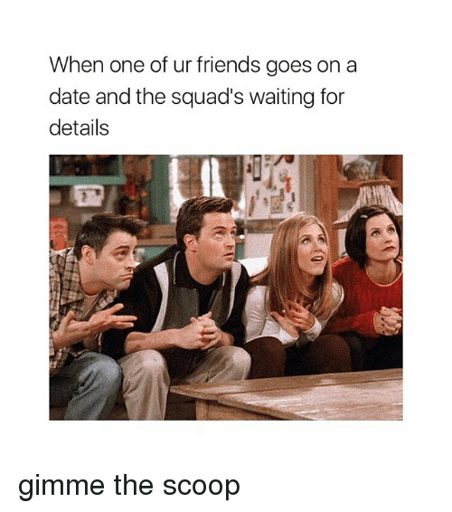 Friends, Date, and Girl Memes: When one of ur friends goes on a  date and the squad's waiting for  details gimme the scoop