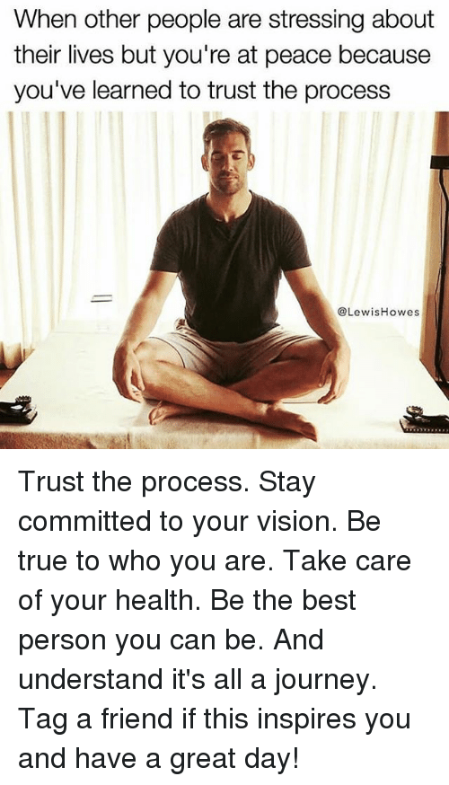 Journey, Memes, and True: When other people are stressing about  their lives but you're at peace because  you've learned to trust the process  @LewisHowes Trust the process. Stay committed to your vision. Be true to who you are. Take care of your health. Be the best person you can be. And understand it's all a journey. Tag a friend if this inspires you and have a great day!