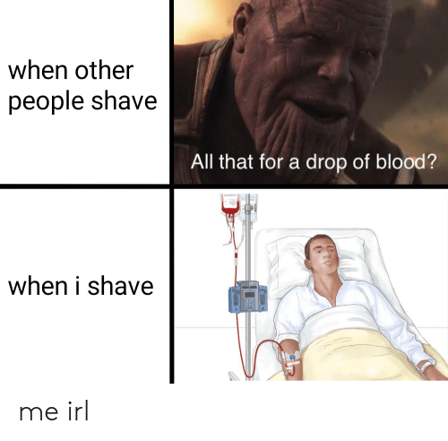 All That, Irl, and Me IRL: when other  people shave  All that for a drop of blood?  when i shave me irl