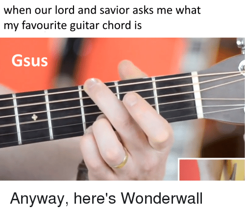When Our Lord And Savior Asks Me What My Favourite Guitar Chord Is