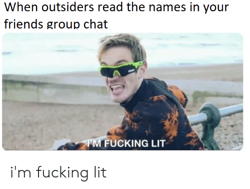 Friends, Fucking, and Group Chat: When outsiders read the names in your  friends group chat  FUCKING LIT i'm fucking lit