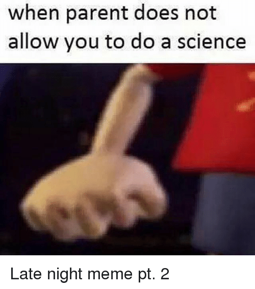 when parent does not allow you to do a science 20152243 ✅ 25 best memes about night meme night memes,Late Night Meme