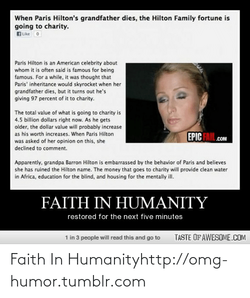 Africa, Apparently, and Fail: When Paris Hilton's grandfather dies, the Hilton Family fortune is  going to charity.  uke o  Paris Hilton is an American celebrity about  whom it is often said is famous for being  famous. For a while, it was thought that  Paris' inheritance would skyrocket when her  grandfather dies, but it turns out he's  giving 97 percent of it to charity.  The total value of what is going to charity is  4.5 billion dollars right now. As he gets  older, the dollar value will probably increase  EPIC FAIL.cOM  as his worth increases. When Paris Hilton  was asked of her opinion on this, she  declined to comment.  Apparently, grandpa Barron Hilton is embarrassed by the behavior of Paris and believes  she has ruined the Hilton name. The money that goes to charity will provide clean water  in Africa, education for the blind, and housing for the mentally ill.  FAITH IN HUMANITY  restored for the next five minutes  1 in 3 people will read this and go to  TASTE OF AWESOME.COM Faith In Humanityhttp://omg-humor.tumblr.com