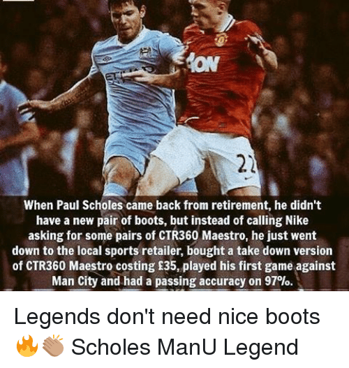 Memes, Nike, and Sports: When Paul Scholes came back from retirement, he didn't  have a new pair of boots, but instead of calling Nike  asking for some pairs of CTR360 Maestro, he just went  down to the local sports retailer, bought a take down version  of CTR360 Maestro costing £35, played his first game against  Man City and had a passing accuracy on 97%. Legends don't need nice boots 🔥👏🏽 Scholes ManU Legend
