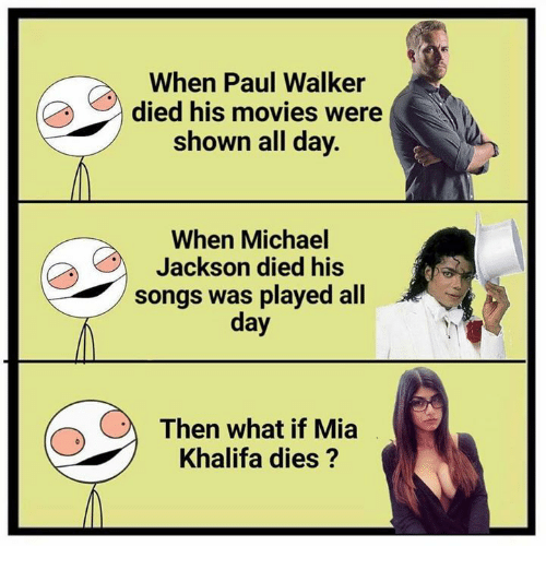 Memes, Michael Jackson, and Movies: When Paul Walker  died his movies were  shown all day.  When Michael  Jackson died his  songs was played all  day  Then what if Mia  Khalifa dies?