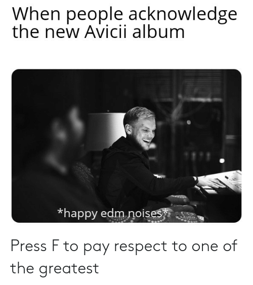 Respect, Happy, and Edm: When people acknowledge  the new Avicii album  *happy edm noises Press F to pay respect to one of the greatest