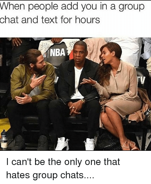 Funny, Group Chat, and Nba: When people add you in a group  chat and text for hours  NBA I can't be the only one that hates group chats....