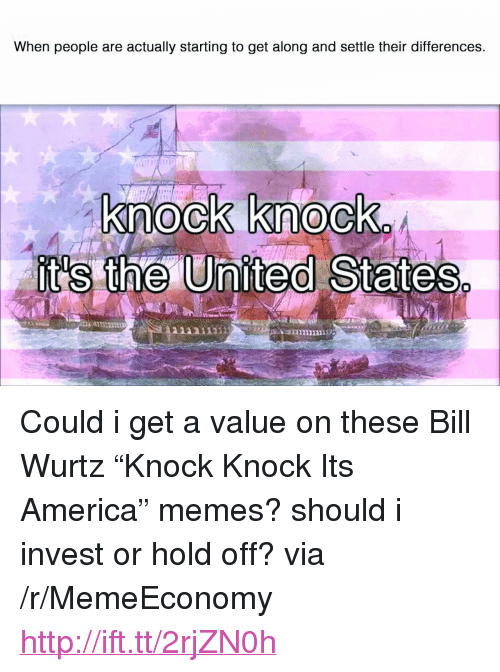 "America, Memes, and Http: When people are actually starting to get along and settle their differences.  knock knoclk <p>Could i get a value on these Bill Wurtz ""Knock Knock Its America"" memes? should i invest or hold off? via /r/MemeEconomy <a href=""http://ift.tt/2rjZN0h"">http://ift.tt/2rjZN0h</a></p>"