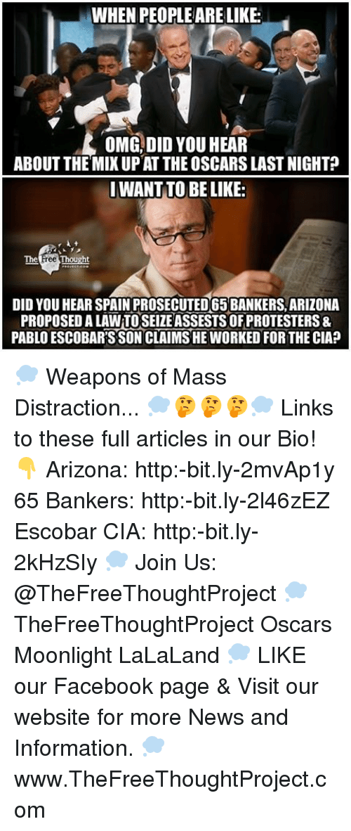 Memes, Arizona, and Spain: WHEN PEOPLE ARE LIKE:  OMG, DID YOU HEAR  ABOUT THE MIXUP AT THE OSCARSLAST NIGHT?  I WANT TO BE LIKE:  The  DID YOU HEAR SPAIN PROSECUTED65BANKERS, ARIZONA  PROPOSEDALAWTOSEIZE ASSESTSOFPROTESTERS&  PABLO ESCOBARSSONCLAIMSHE WORKED FOR THE CIA? 💭 Weapons of Mass Distraction... 💭🤔🤔🤔💭 Links to these full articles in our Bio! 👇 Arizona: http:-bit.ly-2mvAp1y 65 Bankers: http:-bit.ly-2l46zEZ Escobar CIA: http:-bit.ly-2kHzSIy 💭 Join Us: @TheFreeThoughtProject 💭 TheFreeThoughtProject Oscars Moonlight LaLaLand 💭 LIKE our Facebook page & Visit our website for more News and Information. 💭 www.TheFreeThoughtProject.com