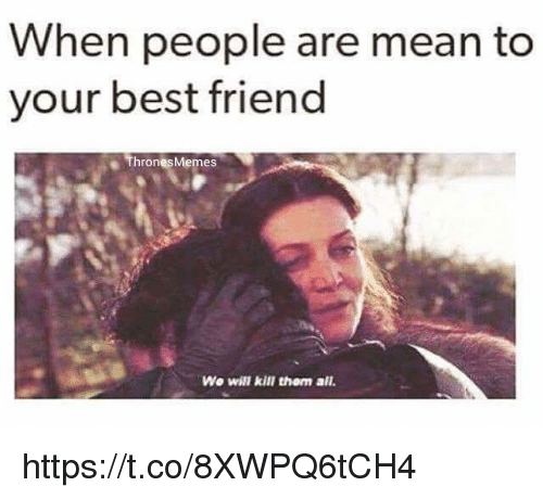 Best Friend, Best, and Mean: When people are mean to  your best friend  ThronesMemes  We will kill them all. https://t.co/8XWPQ6tCH4